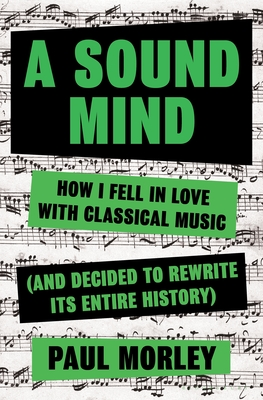 A Sound Mind: How I Fell in Love With Classical Music (and Decided to Rewrite its Entire History) Cover Image