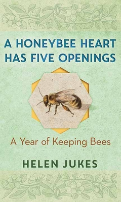 A Honeybee Heart Has Five Openings: A Year of Keeping Bees Cover Image