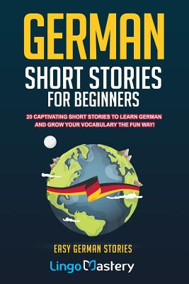 German Short Stories For Beginners: 20 Captivating Short Stories To Learn German & Grow Your Vocabulary The Fun Way! Cover Image