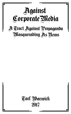 Against Corporate Media: A Tract Against Propaganda Masquerading As News Cover Image