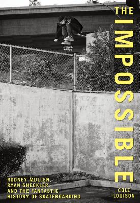 Impossible: Rodney Mullen, Ryan Sheckler, and the Fantastic History of Skateboarding Cover Image
