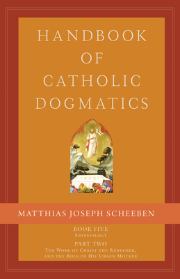 Handbook of Catholic Dogmatics 5.2: Book Five Soteriology Part Two the Work of Christ the Redeemer and the Role of His Virgin Mother Cover Image