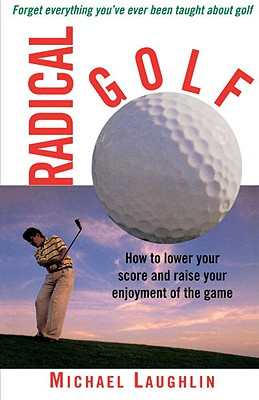 Radical Golf: How to Lower Your Score and Raise Your Enjoyment of the Game Cover Image