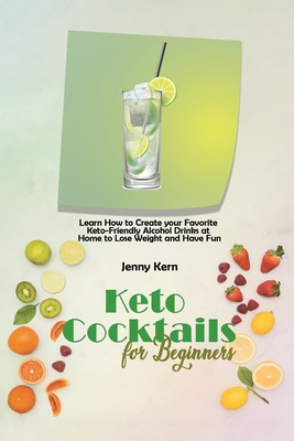 Keto Cocktails for Beginners: Learn How to Create your Favorite Keto-Friendly Alcohol Drinks at Home to Lose Weight and Have Fun Cover Image