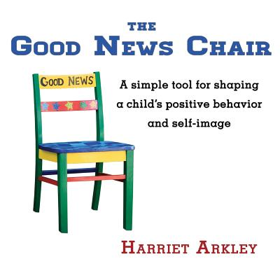The Good News Chair: A Simple Tool for Shaping a Child's Positive Behavior & Self-Image Cover Image