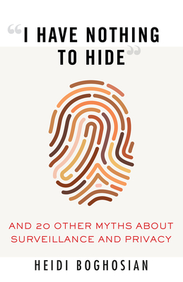 """""""I Have Nothing to Hide"""": And 20 Other Myths About Surveillance and Privacy cover"""