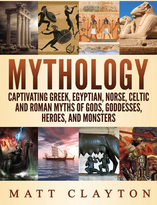 Mythology: Captivating Greek, Egyptian, Norse Celtic and Roman Myths of Gods, Goddesses, Heroes, and Monsters Cover Image
