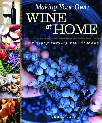 Making Your Own Wine at Home: Creative Recipes for Making Grape, Fruit, and Herb Wines Cover Image