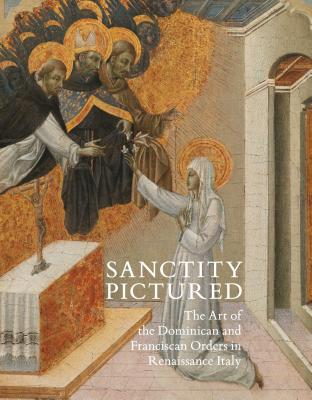Sanctity Pictured: The Art of the Dominican and Franciscan Orders in Renaissance Italy Cover Image