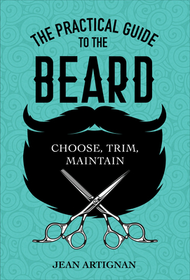 The Practical Guide to the Beard: Choose, Trim, Maintain Cover Image
