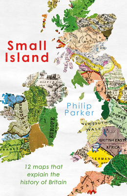 A Small Island: 12 Maps That Explain The History of Britain (New History of Britain) Cover Image