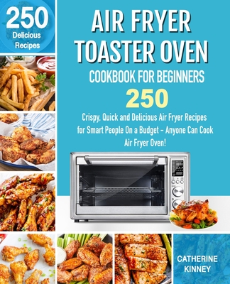 Air Fryer Toaster Oven Cookbook for Beginners: 250 Crispy, Quick and Delicious Air Fryer Toaster Oven Recipes for Smart People On a Budget - Anyone Ca Cover Image
