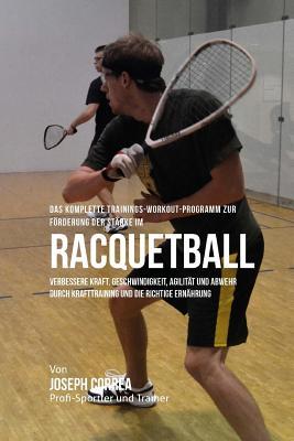 Das komplette Trainings-Workout-Programm zur Forderung der Starke im Racquetball: Verbessere Kraft, Geschwindigkeit, Agilitat und Abwehr durch Krafttr Cover Image