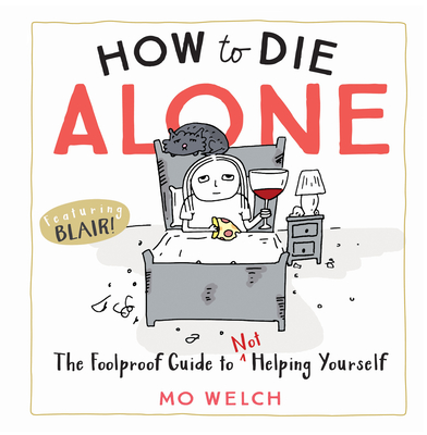 How to Die Alone: The Foolproof Guide to Not Helping Yourself Cover Image