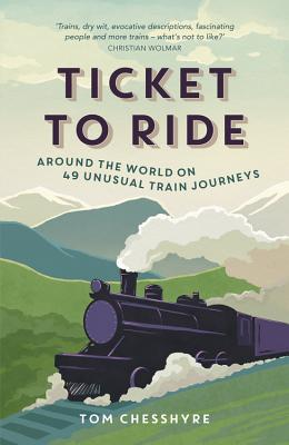 Ticket to Ride: Around the World on 49 Unusual Train Journeys Cover Image
