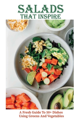 Salads That Inspire: A Fresh Guide To 50+ Dishes Using Greens And Vegetables: Vegetarian Salad Cookbook Cover Image