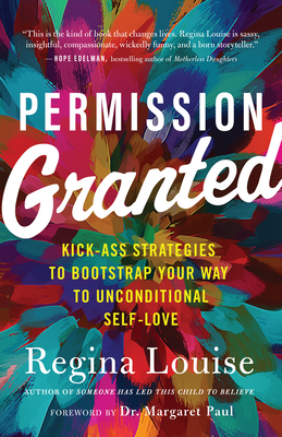 Permission Granted: Kick-Ass Strategies to Bootstrap Your Way to Unconditional Self-Love Cover Image