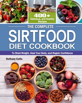 The Complete Sirtfood Diet Cookbook: 400+ Delicious, and Healthy Recipes to Shed Weight, Heal Your Body, and Regain Confidence Cover Image