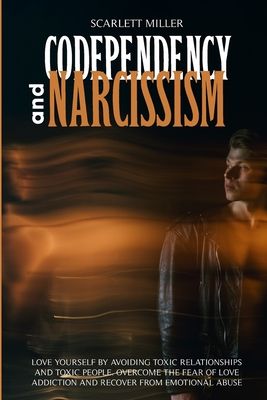 Codependency and Narcissism: Love yourself by avoiding toxic relationships and toxic people. Overcome the fear of love addiction and recover from e Cover Image
