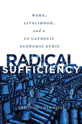 Radical Sufficiency: Work, Livelihood, and a Us Catholic Economic Ethic (Moral Traditions) Cover Image
