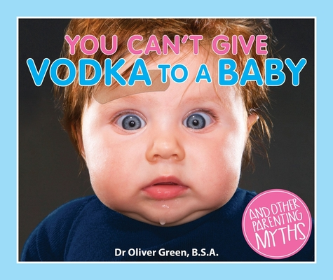 You Can't Give Vodka to a Baby: And Other Parenting Myths Cover Image