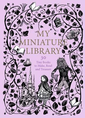 My Miniature Library: 30 Tiny Books to Make, Read and Treasure Cover Image