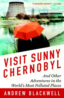 Visit Sunny Chernobyl: And Other Adventures in the World's Most Polluted Places Cover Image