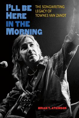 I'll Be Here in the Morning: The Songwriting Legacy of Townes Van Zandt (John and Robin Dickson Series in Texas Music, sponsored by the Center for Texas Music History, Texas State University) Cover Image