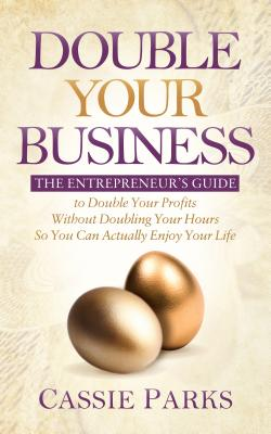 Double Your Business: The Entrepreneur's Guide to Double Your Profits Without Doubling Your Hours So You Can Actually Enjoy Your Life Cover Image
