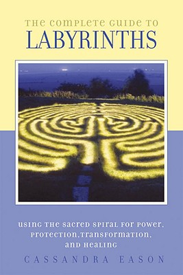 The Complete Guide to Labyrinths: Tapping the Sacred Spiral for Power, Protection, Transformation, and Healing Cover Image