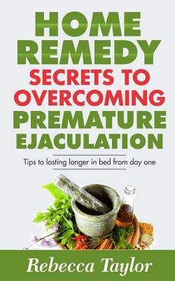 Home Remedy Secrets To Overcoming Premature Ejaculation: Tips To Lasting Longer In Bed From Day One Cover Image