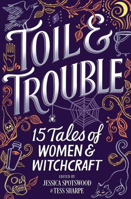 Toil & Trouble: 15 Tales of Women and Witchcraft  Edited by Jessica Spotswood and Tessa Sharpe