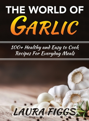 The World of Garlic: 100+ Healthy and Easy to Cook Recipes For Everyday Meals Cover Image