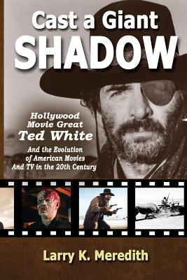 Cast a Giant Shadow: Hollywood Movie Great Ted White and the Evolution of American Movies and TV in the 20th Century Cover Image