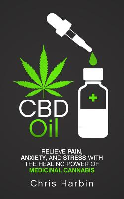 CBD Oil: Relieve Pain, Anxiety, and Stress with the Healing Power of Medicinal Cannabis Cover Image