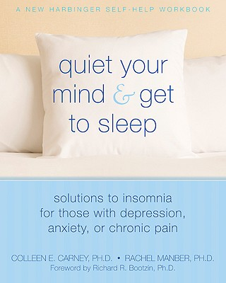 Quiet Your Mind and Get to Sleep: Solutions to Insomnia for Those with Depression, Anxiety or Chronic Pain (New Harbinger Self-Help Workbook) Cover Image