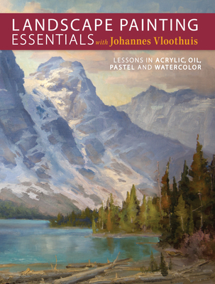 Landscape Painting Essentials with Johannes Vloothuis: Lessons in Acrylic, Oil, Pastel and Watercolor Cover Image