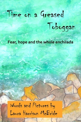 Time on a Greased Toboggan: Fear, hope and the whole enchilada Cover Image