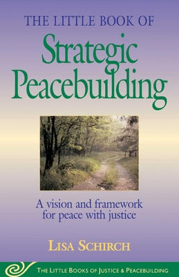 The Little Book of Strategic Peacebuilding: A Vision And Framework For Peace With Justice (Justice and Peacebuilding) Cover Image