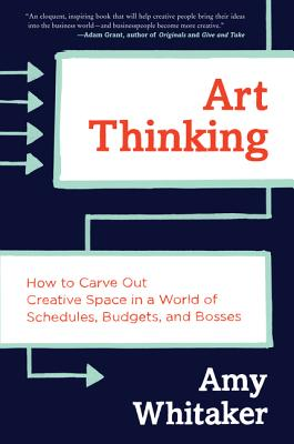 Art Thinking: How to Carve Out Creative Space in a World of Schedules, Budgets, and Bosses Cover Image