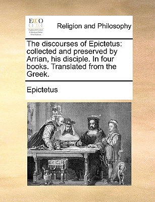 The Discourses of Epictetus: Collected and Preserved by Arrian, His Disciple. in Four Books. Translated from the Greek. Cover Image