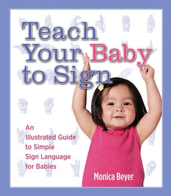 Teach Your Baby to Sign: An Illustrated Guide to Simple Sign Language for Babies Cover Image