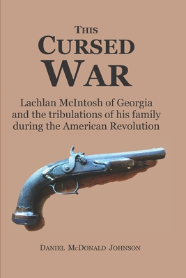 This Cursed War: Lachlan McIntosh of Georgia and the tribulations of his family during the American Revolution Cover Image