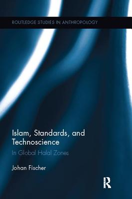 Islam, Standards, and Technoscience: In Global Halal Zones (Routledge Studies in Anthropology #28) Cover Image