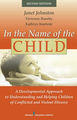 In the Name of the Child: A Developmental Approach to Understanding and Helping Children of Conflicted and Violent Divorce Cover Image