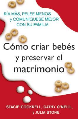 Como Criar Bebes y Preservar El Matrimonio: Ria Mas, Pelee Menos y Comuniquese Mejor Con Su Familia Cover Image