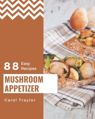 88 Easy Mushroom Appetizer Recipes: An Easy Mushroom Appetizer Cookbook from the Heart! Cover Image