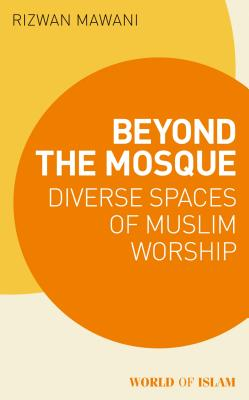 Beyond the Mosque: Diverse Spaces of Muslim Worship (World of Islam) Cover Image