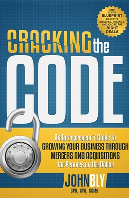 Cracking the Code: An Entrepreneur's Guide to Growing Your Business Through Mergers and Acquisitions for Pennies on the Dollar Cover Image