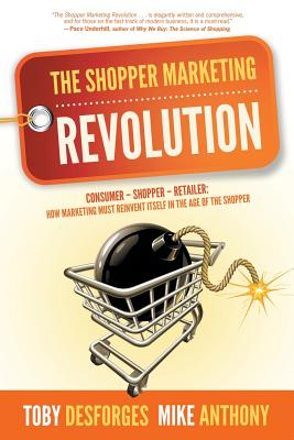The Shopper Marketing Revolution: Consumer - Shopper - Retailer: How Marketing Must Reinvent Itself in the Age of the Shopper Cover Image